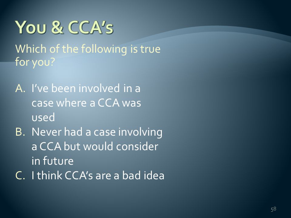 Which of the following is true for you? A.I've been involved in a case where a CCA was used B.Never had a case involving a CCA but would consider in f