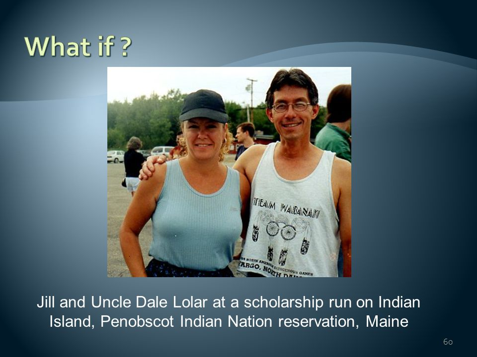 60 Jill and Uncle Dale Lolar at a scholarship run on Indian Island, Penobscot Indian Nation reservation, Maine