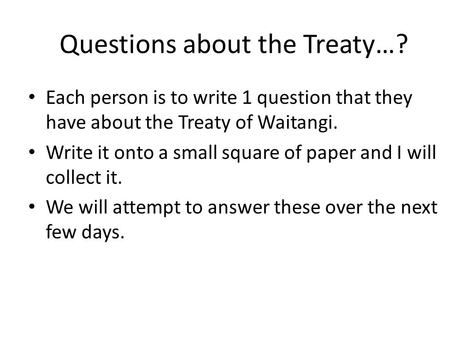 Questions about the Treaty…? Each person is to write 1 question that they have about the Treaty of Waitangi. Write it onto a small square of paper and