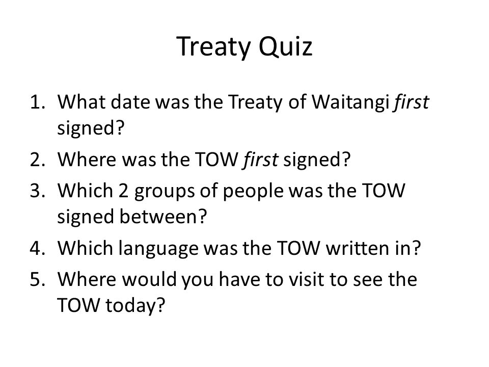 Treaty Quiz 1.What date was the Treaty of Waitangi first signed? 2.Where was the TOW first signed? 3.Which 2 groups of people was the TOW signed betwe