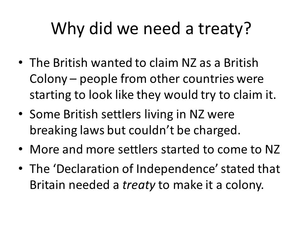 Why did we need a treaty? The British wanted to claim NZ as a British Colony – people from other countries were starting to look like they would try t