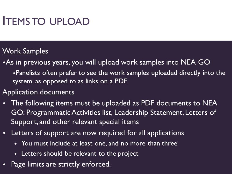 I TEMS TO UPLOAD Work Samples  As in previous years, you will upload work samples into NEA GO  Panelists often prefer to see the work samples uploaded directly into the system, as opposed to as links on a PDF.