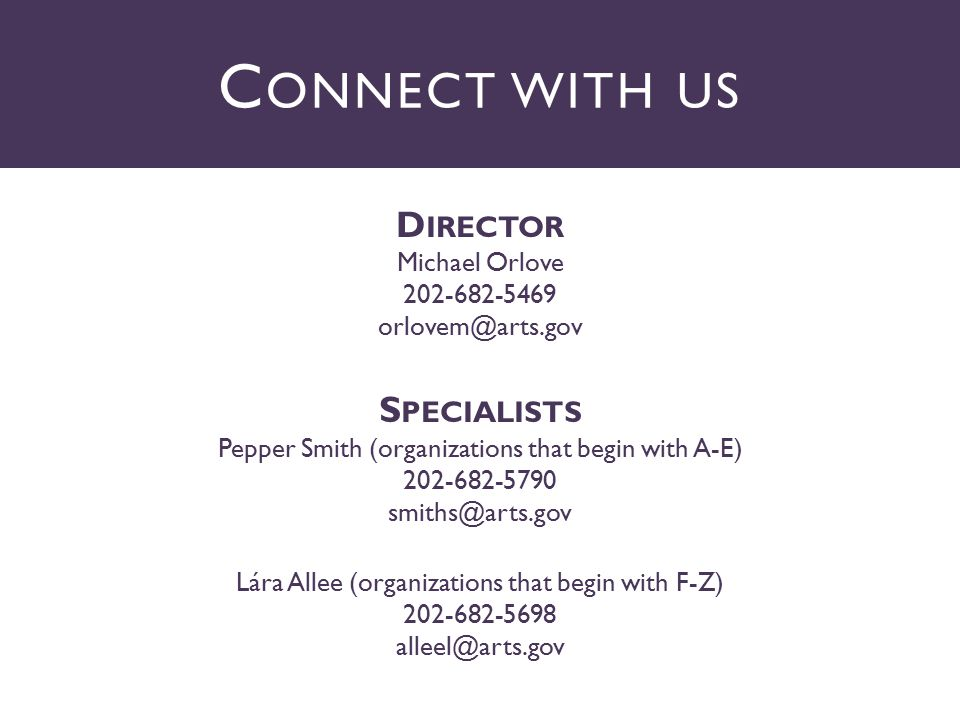 D IRECTOR Michael Orlove 202-682-5469 orlovem@arts.gov S PECIALISTS Pepper Smith (organizations that begin with A-E) 202-682-5790 smiths@arts.gov Lára Allee (organizations that begin with F-Z) 202-682-5698 alleel@arts.gov