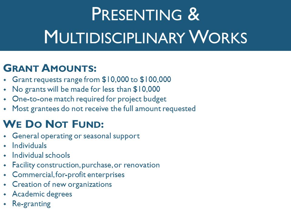 G RANT A MOUNTS :  Grant requests range from $10,000 to $100,000  No grants will be made for less than $10,000  One-to-one match required for project budget  Most grantees do not receive the full amount requested W E D O N OT F UND :  General operating or seasonal support  Individuals  Individual schools  Facility construction, purchase, or renovation  Commercial, for-profit enterprises  Creation of new organizations  Academic degrees  Re-granting P RESENTING & M ULTIDISCIPLINARY W ORKS