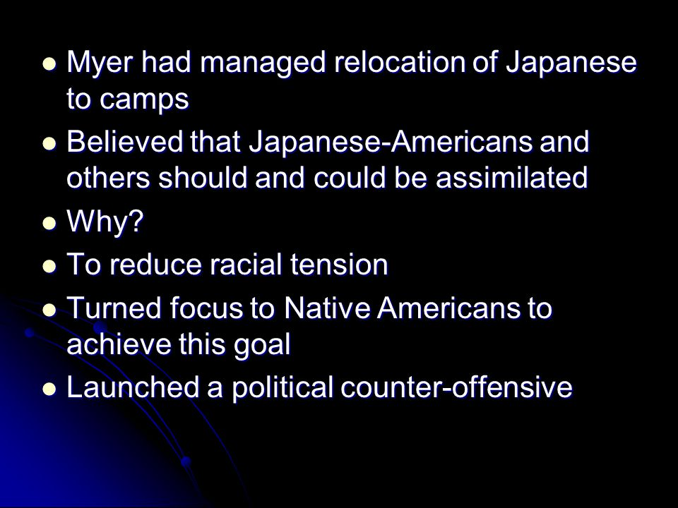 Myer had managed relocation of Japanese to camps Myer had managed relocation of Japanese to camps Believed that Japanese-Americans and others should and could be assimilated Believed that Japanese-Americans and others should and could be assimilated Why.