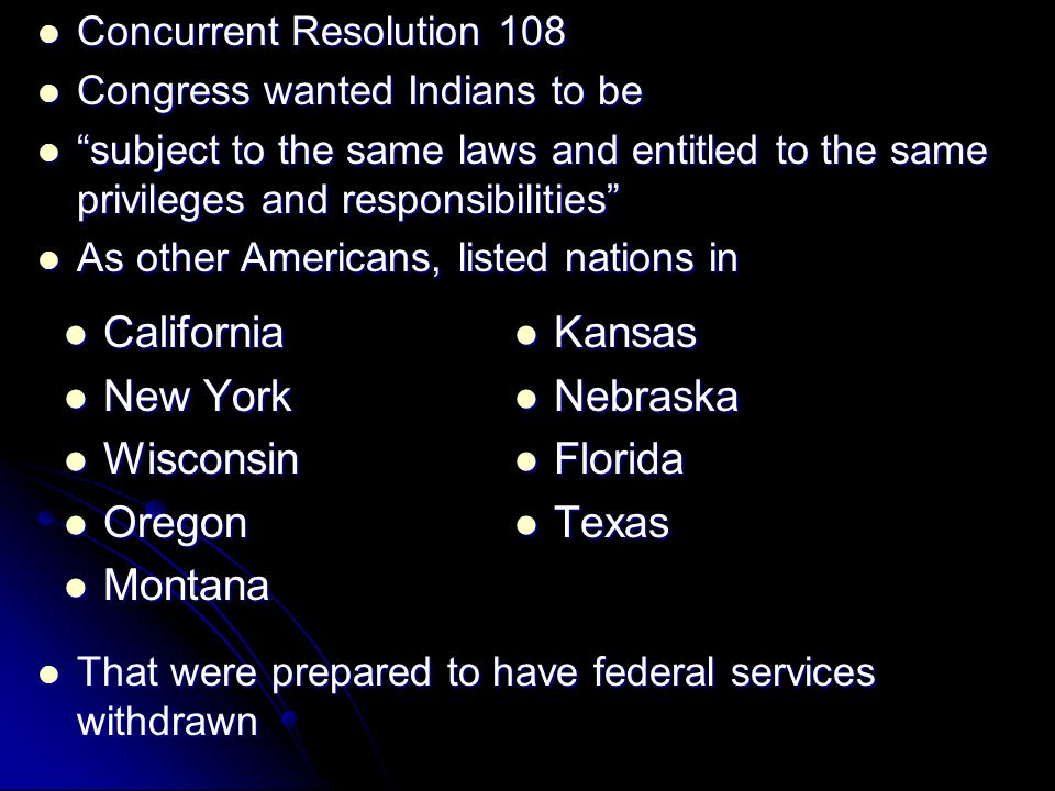 Concurrent Resolution 108 Concurrent Resolution 108 Congress wanted Indians to be Congress wanted Indians to be subject to the same laws and entitled to the same privileges and responsibilities subject to the same laws and entitled to the same privileges and responsibilities As other Americans, listed nations in As other Americans, listed nations in That were prepared to have federal services withdrawn That were prepared to have federal services withdrawn California California New York New York Wisconsin Wisconsin Oregon Oregon Montana Montana Kansas Kansas Nebraska Nebraska Florida Florida Texas Texas