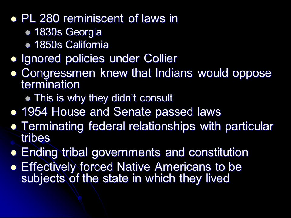 PL 280 reminiscent of laws in PL 280 reminiscent of laws in 1830s Georgia 1830s Georgia 1850s California 1850s California Ignored policies under Collier Ignored policies under Collier Congressmen knew that Indians would oppose termination Congressmen knew that Indians would oppose termination This is why they didn't consult This is why they didn't consult 1954 House and Senate passed laws 1954 House and Senate passed laws Terminating federal relationships with particular tribes Terminating federal relationships with particular tribes Ending tribal governments and constitution Ending tribal governments and constitution Effectively forced Native Americans to be subjects of the state in which they lived Effectively forced Native Americans to be subjects of the state in which they lived