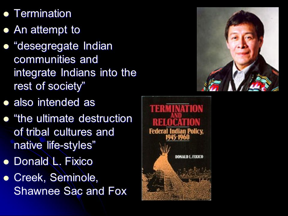 Termination Termination An attempt to An attempt to desegregate Indian communities and integrate Indians into the rest of society desegregate Indian communities and integrate Indians into the rest of society also intended as also intended as the ultimate destruction of tribal cultures and native life-styles the ultimate destruction of tribal cultures and native life-styles Donald L.
