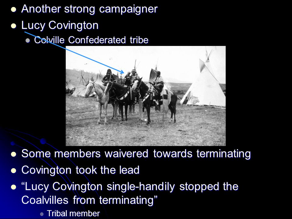 Another strong campaigner Another strong campaigner Lucy Covington Lucy Covington Colville Confederated tribe Colville Confederated tribe Some members waivered towards terminating Some members waivered towards terminating Covington took the lead Covington took the lead Lucy Covington single-handily stopped the Coalvilles from terminating Lucy Covington single-handily stopped the Coalvilles from terminating Tribal member Tribal member