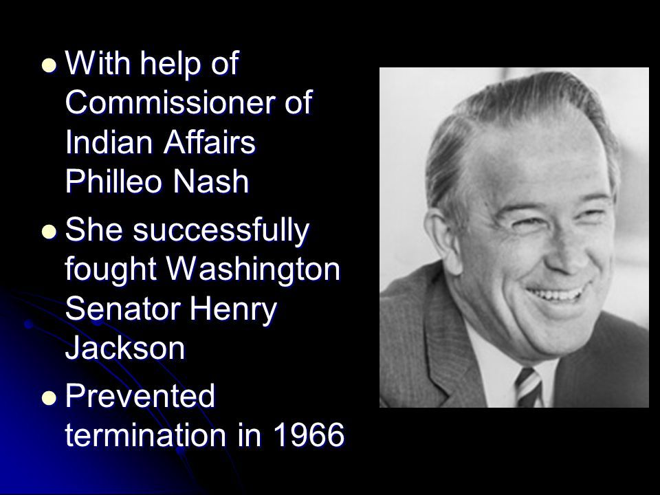 With help of Commissioner of Indian Affairs Philleo Nash With help of Commissioner of Indian Affairs Philleo Nash She successfully fought Washington Senator Henry Jackson She successfully fought Washington Senator Henry Jackson Prevented termination in 1966 Prevented termination in 1966