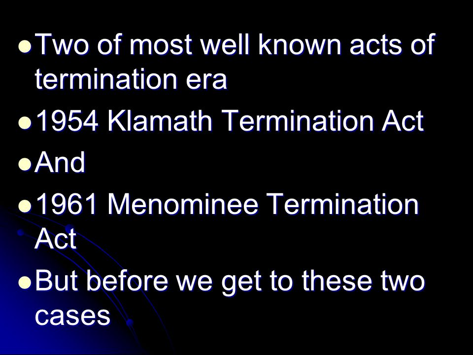Two of most well known acts of termination era Two of most well known acts of termination era 1954 Klamath Termination Act 1954 Klamath Termination Ac