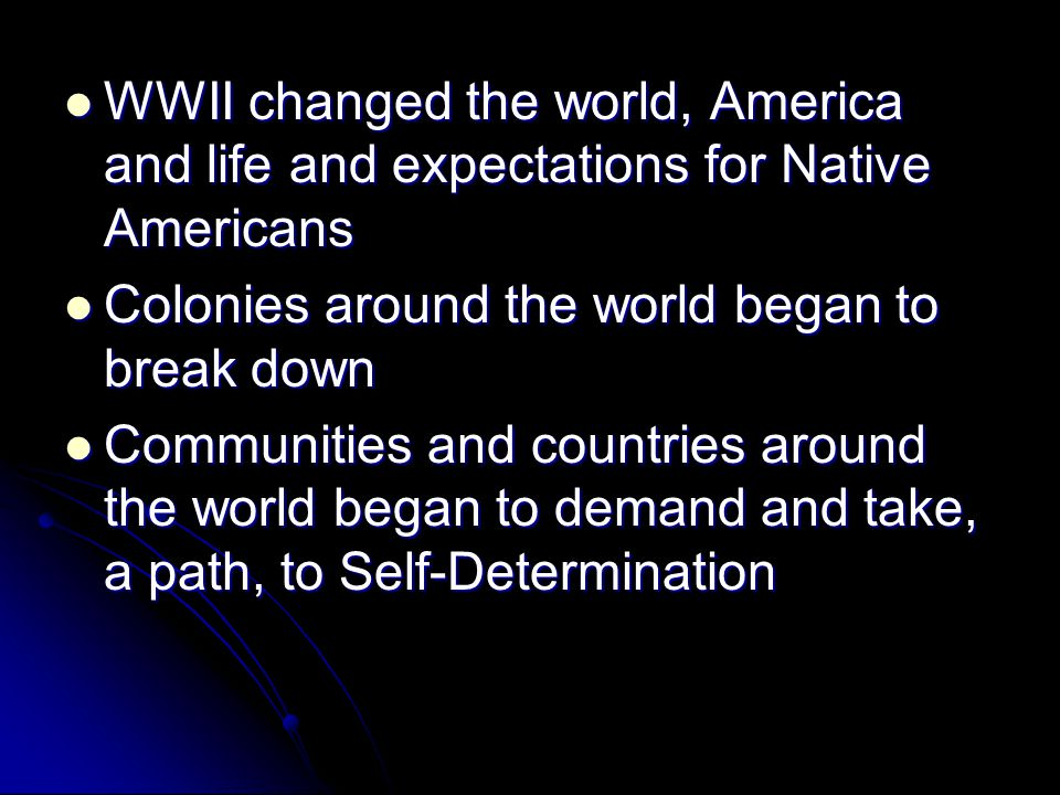 WWII changed the world, America and life and expectations for Native Americans WWII changed the world, America and life and expectations for Native Americans Colonies around the world began to break down Colonies around the world began to break down Communities and countries around the world began to demand and take, a path, to Self-Determination Communities and countries around the world began to demand and take, a path, to Self-Determination