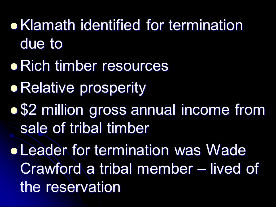 Klamath identified for termination due to Klamath identified for termination due to Rich timber resources Rich timber resources Relative prosperity Relative prosperity $2 million gross annual income from sale of tribal timber $2 million gross annual income from sale of tribal timber Leader for termination was Wade Crawford a tribal member – lived of the reservation Leader for termination was Wade Crawford a tribal member – lived of the reservation