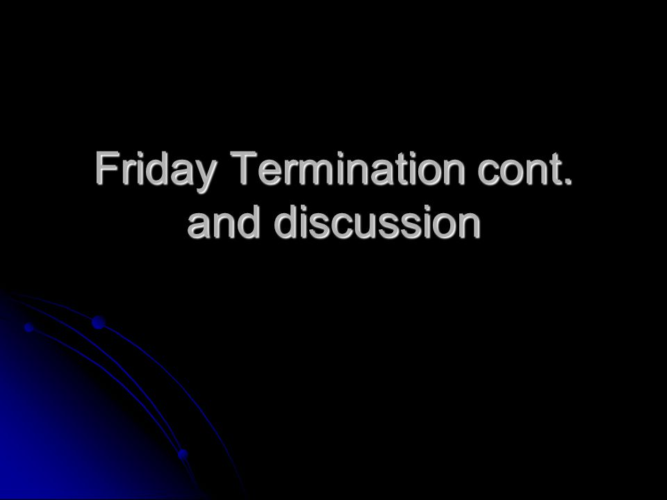 Friday Termination cont. and discussion