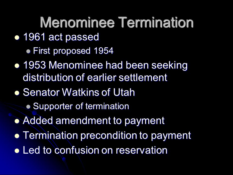 Menominee Termination 1961 act passed 1961 act passed First proposed 1954 First proposed 1954 1953 Menominee had been seeking distribution of earlier settlement 1953 Menominee had been seeking distribution of earlier settlement Senator Watkins of Utah Senator Watkins of Utah Supporter of termination Supporter of termination Added amendment to payment Added amendment to payment Termination precondition to payment Termination precondition to payment Led to confusion on reservation Led to confusion on reservation