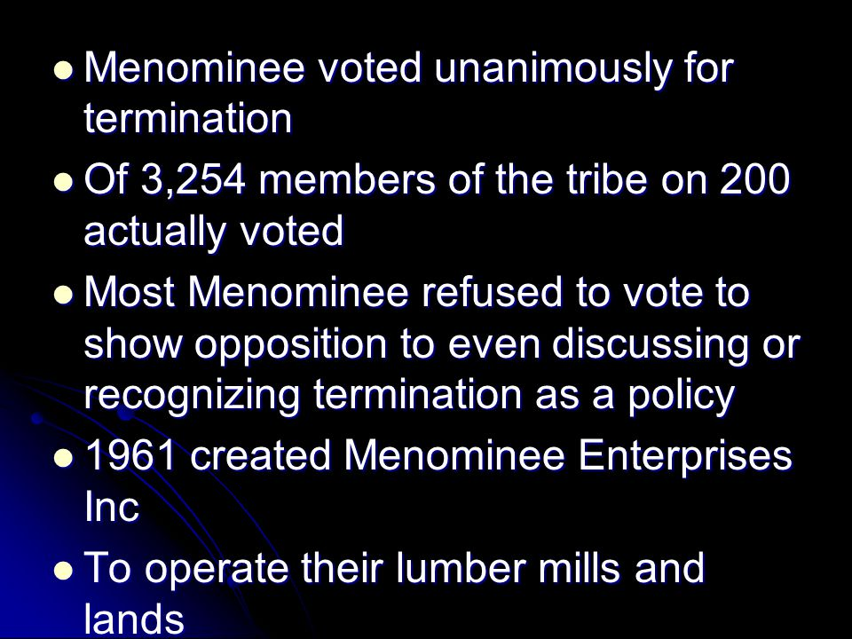 Menominee voted unanimously for termination Menominee voted unanimously for termination Of 3,254 members of the tribe on 200 actually voted Of 3,254 members of the tribe on 200 actually voted Most Menominee refused to vote to show opposition to even discussing or recognizing termination as a policy Most Menominee refused to vote to show opposition to even discussing or recognizing termination as a policy 1961 created Menominee Enterprises Inc 1961 created Menominee Enterprises Inc To operate their lumber mills and lands To operate their lumber mills and lands