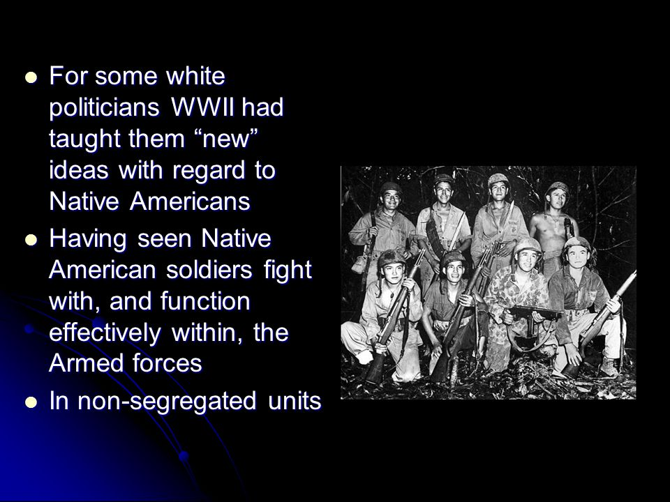 For some white politicians WWII had taught them new ideas with regard to Native Americans For some white politicians WWII had taught them new ideas with regard to Native Americans Having seen Native American soldiers fight with, and function effectively within, the Armed forces Having seen Native American soldiers fight with, and function effectively within, the Armed forces In non-segregated units In non-segregated units