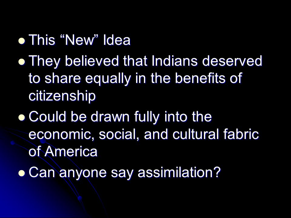 "This ""New"" Idea This ""New"" Idea They believed that Indians deserved to share equally in the benefits of citizenship They believed that Indians deserve"