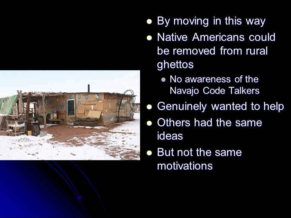 By moving in this way By moving in this way Native Americans could be removed from rural ghettos Native Americans could be removed from rural ghettos