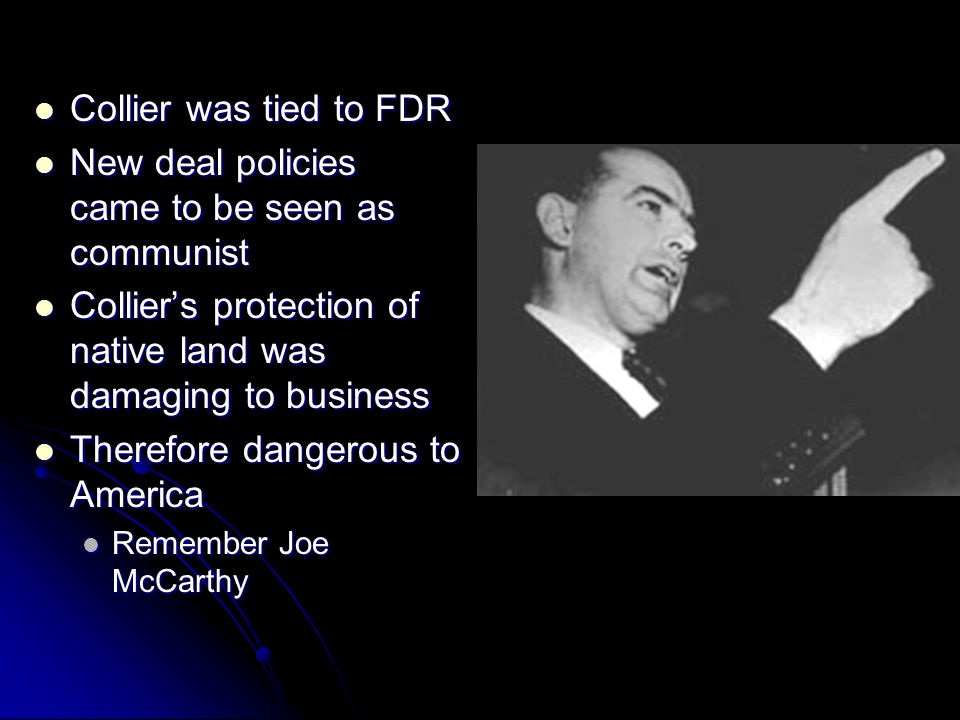 Collier was tied to FDR Collier was tied to FDR New deal policies came to be seen as communist New deal policies came to be seen as communist Collier'