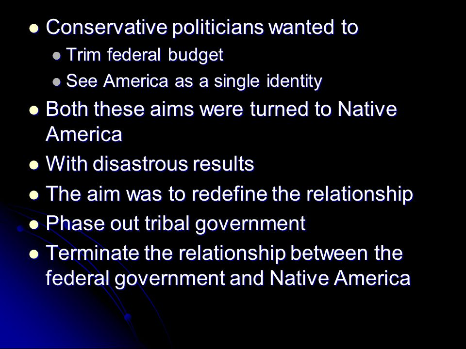 Conservative politicians wanted to Conservative politicians wanted to Trim federal budget Trim federal budget See America as a single identity See America as a single identity Both these aims were turned to Native America Both these aims were turned to Native America With disastrous results With disastrous results The aim was to redefine the relationship The aim was to redefine the relationship Phase out tribal government Phase out tribal government Terminate the relationship between the federal government and Native America Terminate the relationship between the federal government and Native America