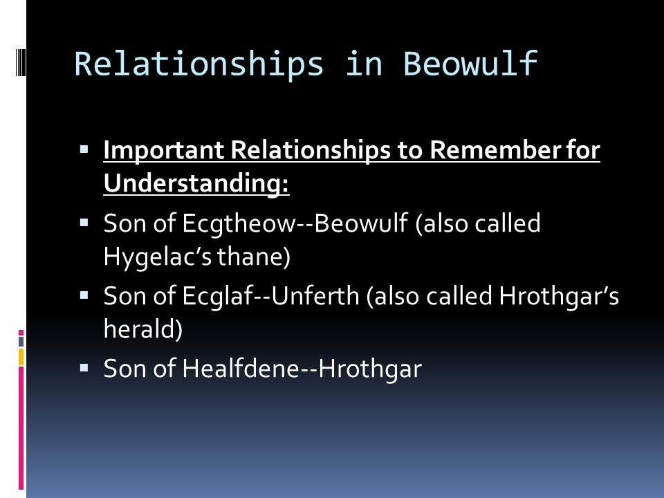 Relationships in Beowulf  Important Relationships to Remember for Understanding:  Son of Ecgtheow--Beowulf (also called Hygelac's thane)  Son of Ec