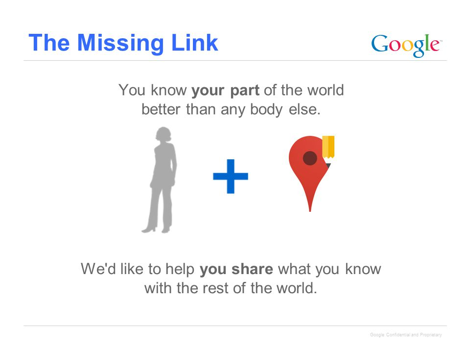 Google Confidential and Proprietary The Missing Link You know your part of the world better than any body else. We'd like to help you share what you k