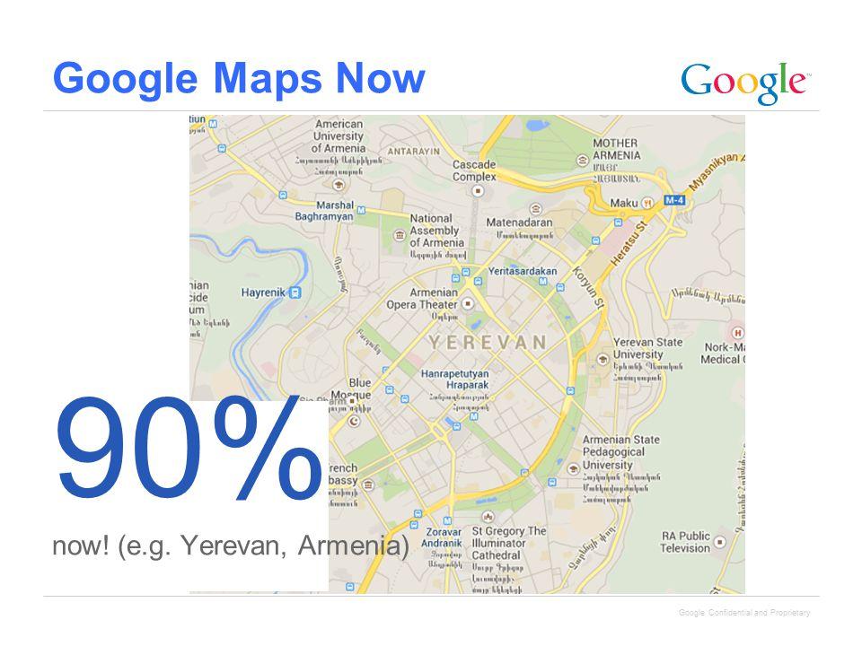 Google Confidential and Proprietary Google Maps Now 90% now! (e.g. Yerevan, Armenia)
