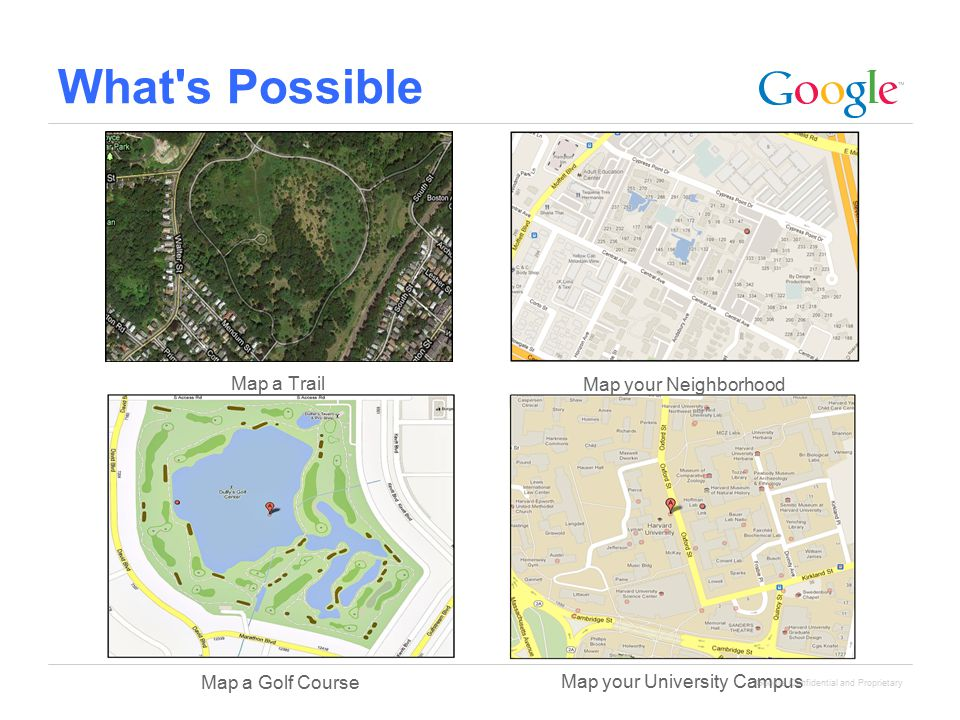 Google Confidential and Proprietary What's Possible Map your University Campus Map a Golf Course Map a Trail Map your Neighborhood