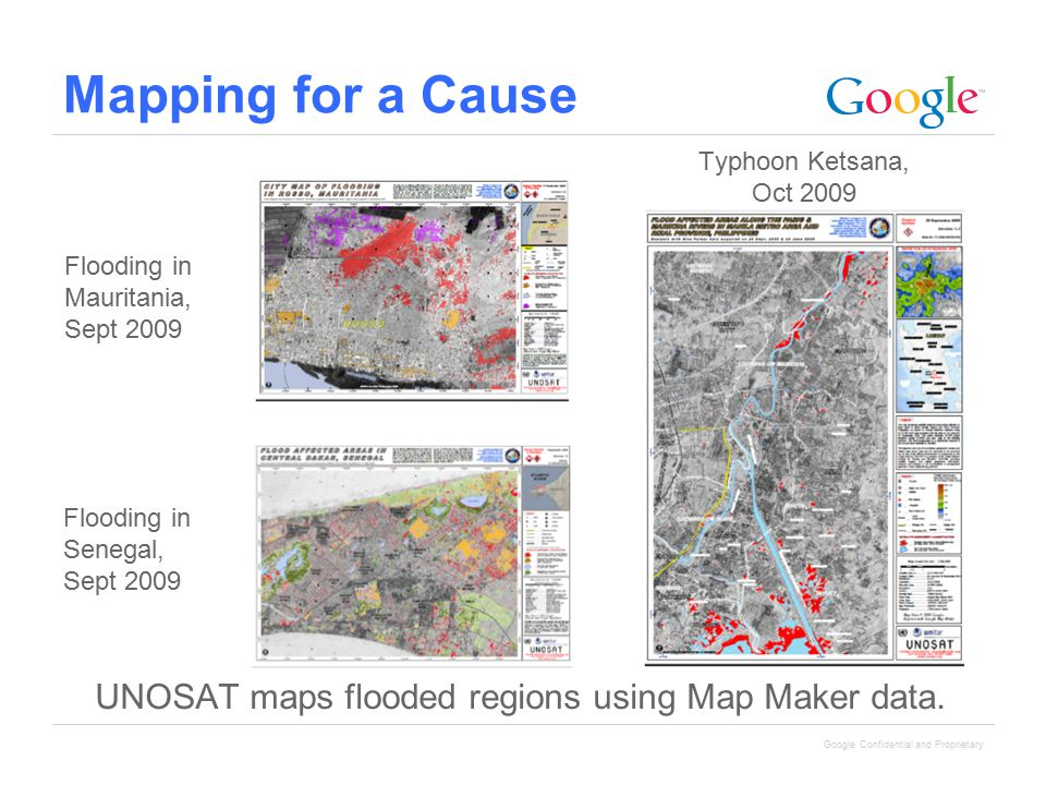 Google Confidential and Proprietary Mapping for a Cause UNOSAT maps flooded regions using Map Maker data. Flooding in Senegal, Sept 2009 Typhoon Ketsa