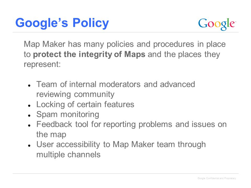 Google Confidential and Proprietary Google's Policy Map Maker has many policies and procedures in place to protect the integrity of Maps and the place