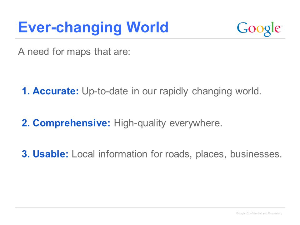 Google Confidential and Proprietary 3. Usable: Local information for roads, places, businesses. 1. Accurate: Up-to-date in our rapidly changing world.