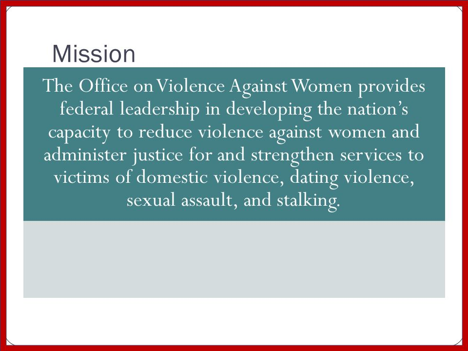 Mission The Office on Violence Against Women provides federal leadership in developing the nation's capacity to reduce violence against women and admi
