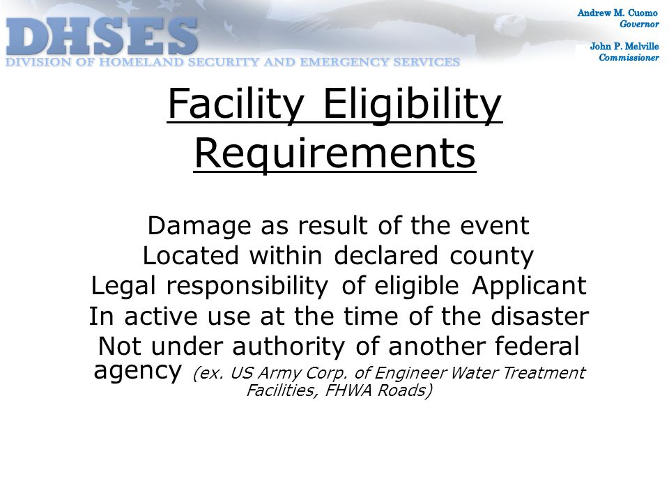 Facility Eligibility Requirements Damage as result of the event Located within declared county Legal responsibility of eligible Applicant In active use at the time of the disaster Not under authority of another federal agency (ex.