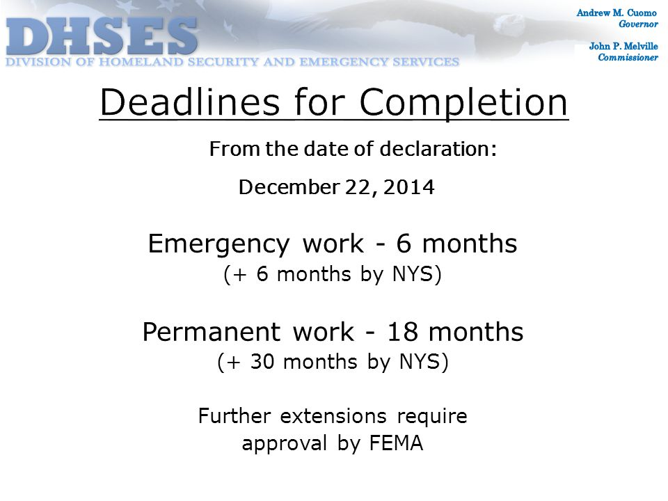 From the date of declaration: December 22, 2014 Emergency work - 6 months (+ 6 months by NYS) Permanent work - 18 months (+ 30 months by NYS) Further extensions require approval by FEMA