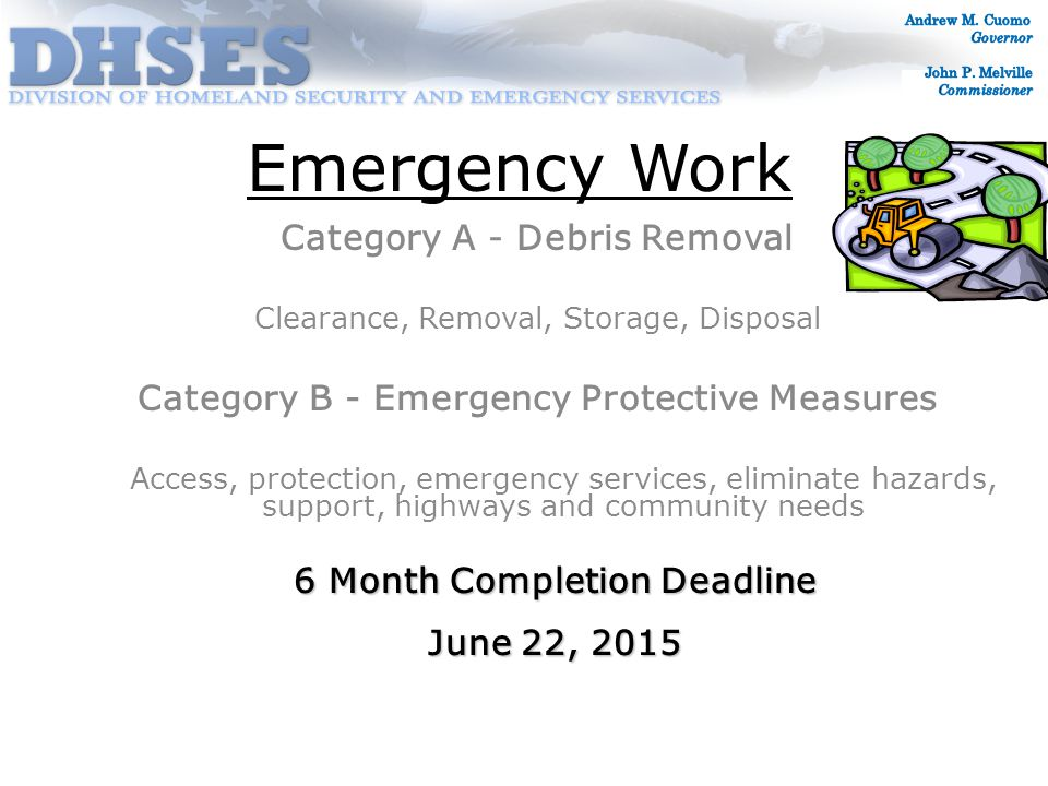 Emergency Work Category A - Debris Removal Clearance, Removal, Storage, Disposal Category B - Emergency Protective Measures Access, protection, emergency services, eliminate hazards, support, highways and community needs 6 Month Completion Deadline June 22, 2015