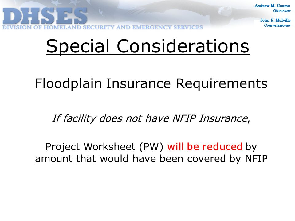 Special Considerations Floodplain Insurance Requirements If facility does not have NFIP Insurance, Project Worksheet (PW) will be reduced by amount that would have been covered by NFIP