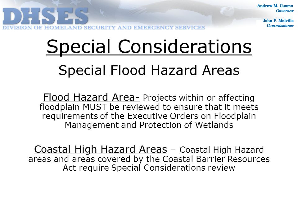 Special Considerations Special Flood Hazard Areas Flood Hazard Area- Projects within or affecting floodplain MUST be reviewed to ensure that it meets requirements of the Executive Orders on Floodplain Management and Protection of Wetlands Coastal High Hazard Areas – Coastal High Hazard areas and areas covered by the Coastal Barrier Resources Act require Special Considerations review