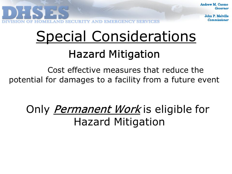 Special Considerations Hazard Mitigation Cost effective measures that reduce the potential for damages to a facility from a future event Only Permanent Work is eligible for Hazard Mitigation