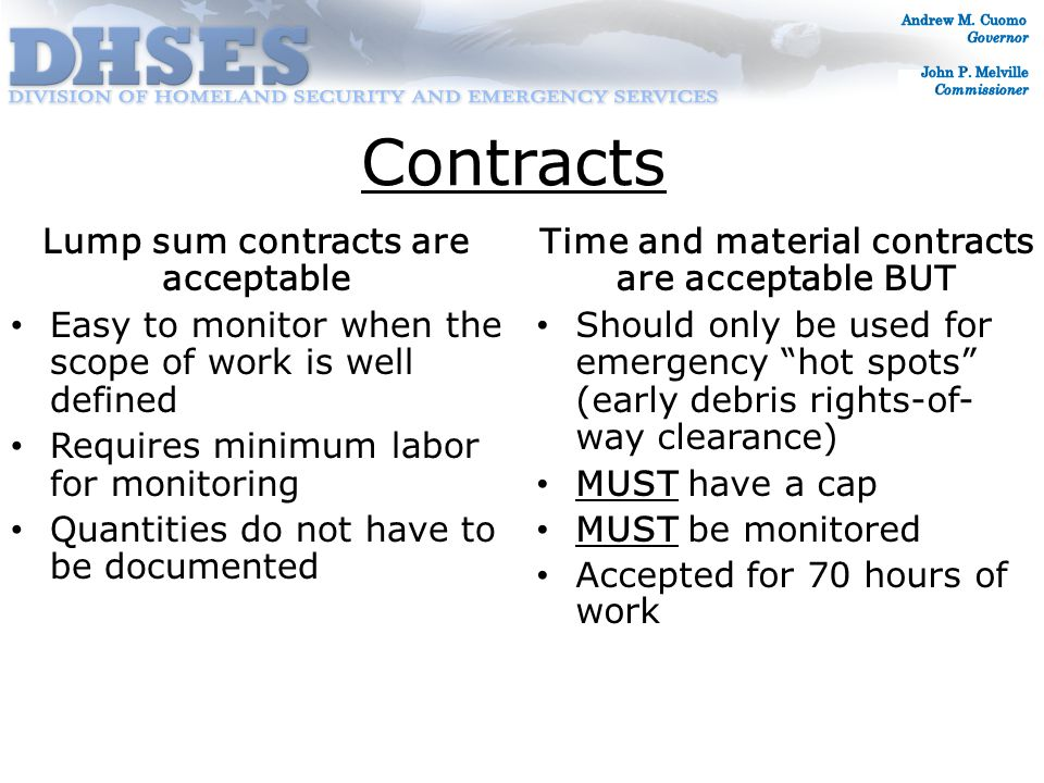 Contracts Time and material contracts are acceptable BUT Should only be used for emergency hot spots (early debris rights-of- way clearance) MUST have a cap MUST be monitored Accepted for 70 hours of work Lump sum contracts are acceptable Easy to monitor when the scope of work is well defined Requires minimum labor for monitoring Quantities do not have to be documented