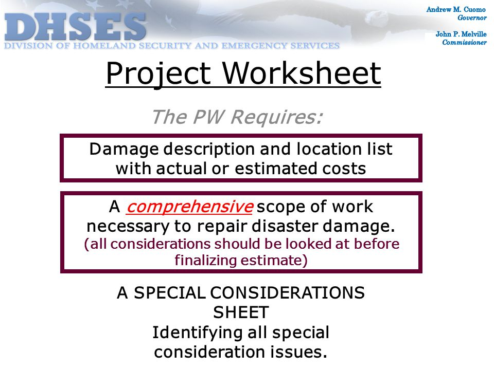 Project Worksheet The PW Requires: Damage description and location list with actual or estimated costs A comprehensive scope of work necessary to repair disaster damage.
