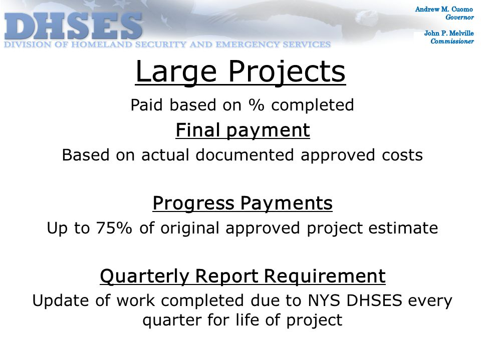 Large Projects Paid based on % completed Final payment Based on actual documented approved costs Progress Payments Up to 75% of original approved project estimate Quarterly Report Requirement Update of work completed due to NYS DHSES every quarter for life of project