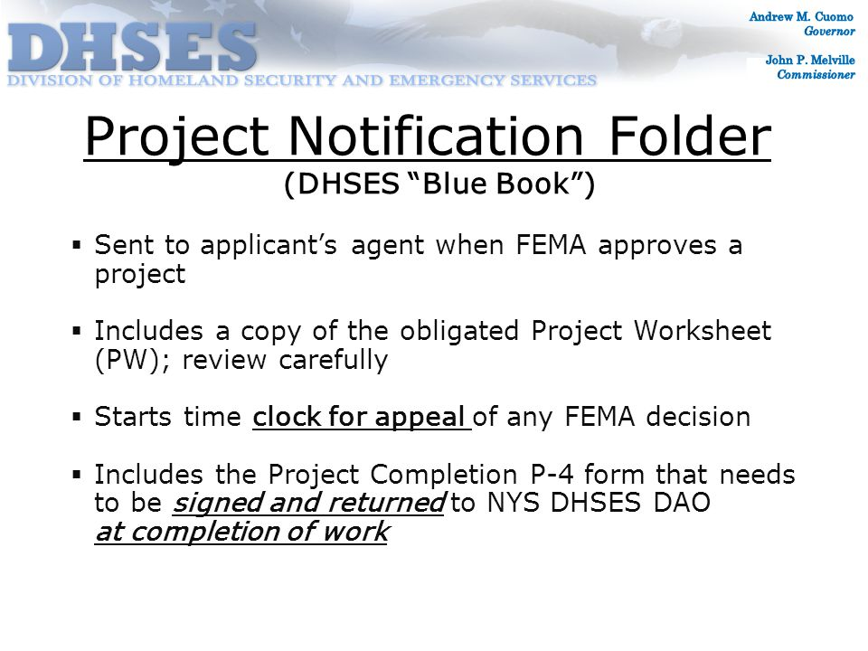 Project Notification Folder  Sent to applicant's agent when FEMA approves a project  Includes a copy of the obligated Project Worksheet (PW); review carefully  Starts time clock for appeal of any FEMA decision  Includes the Project Completion P-4 form that needs to be signed and returned to NYS DHSES DAO at completion of work (DHSES Blue Book )