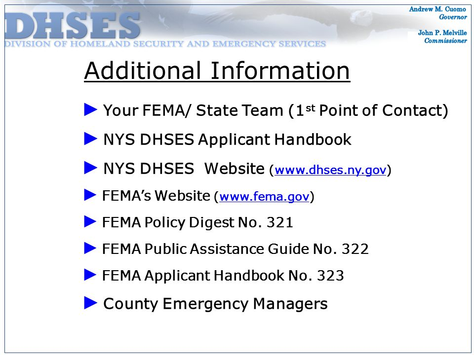 ► Your FEMA/ State Team (1 st Point of Contact) ► NYS DHSES Applicant Handbook ► NYS DHSES Website (www.dhses.ny.gov)www.dhses.ny.gov ► FEMA's Website (www.fema.gov)www.fema.gov ► FEMA Policy Digest No.