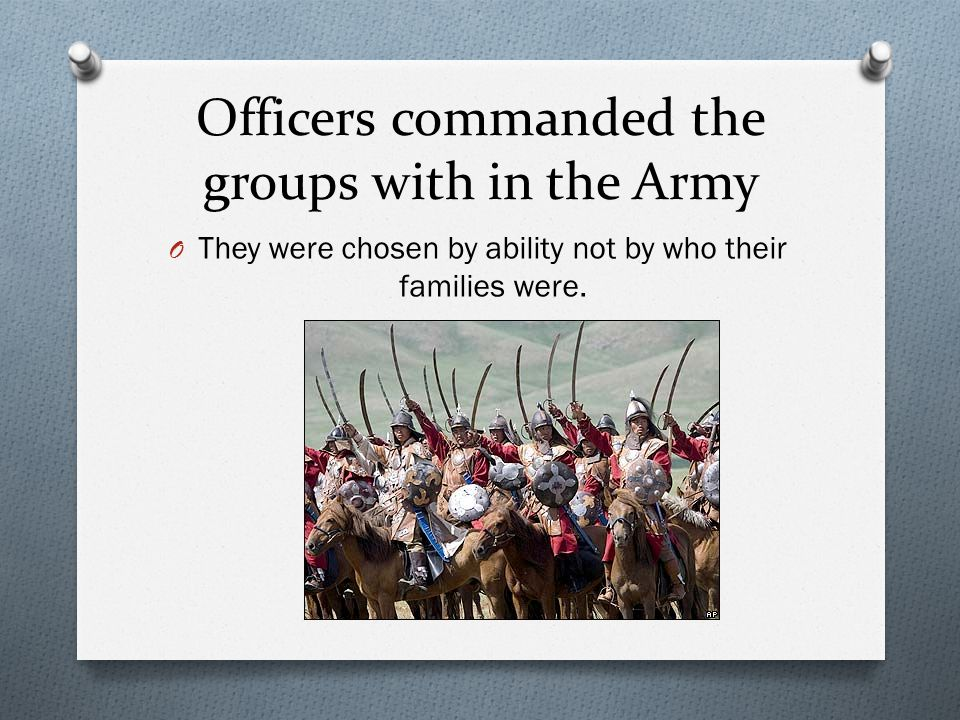Officers commanded the groups with in the Army O They were chosen by ability not by who their families were.