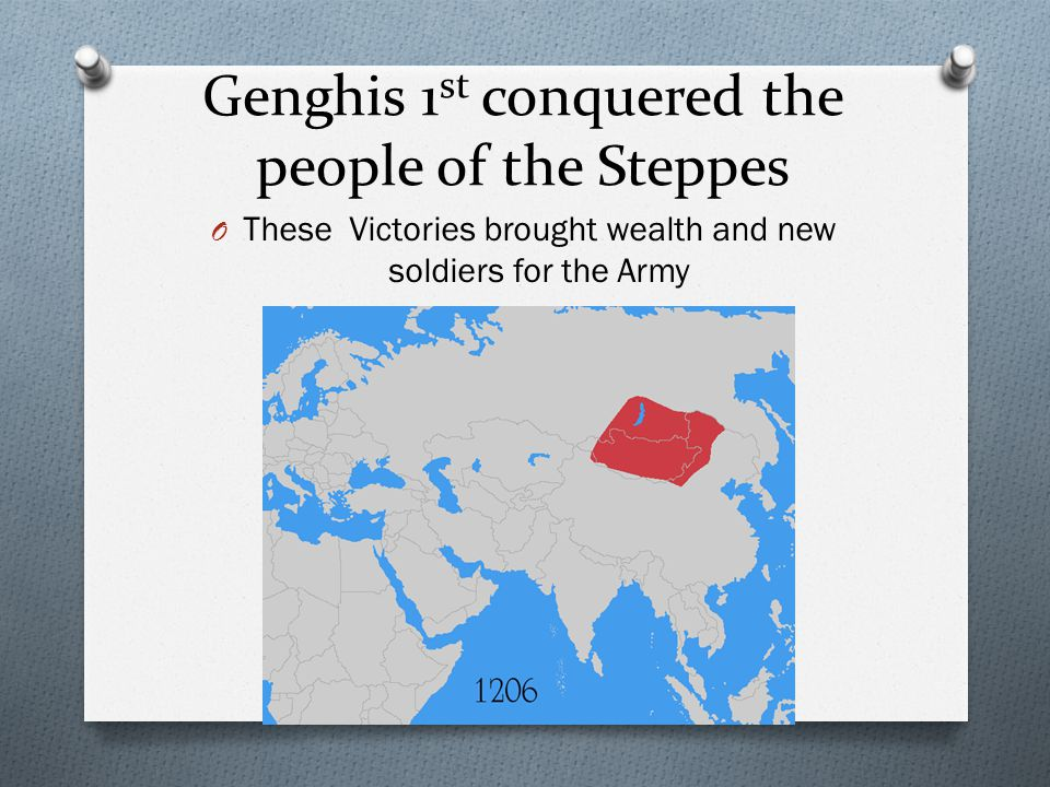 Genghis 1 st conquered the people of the Steppes O These Victories brought wealth and new soldiers for the Army