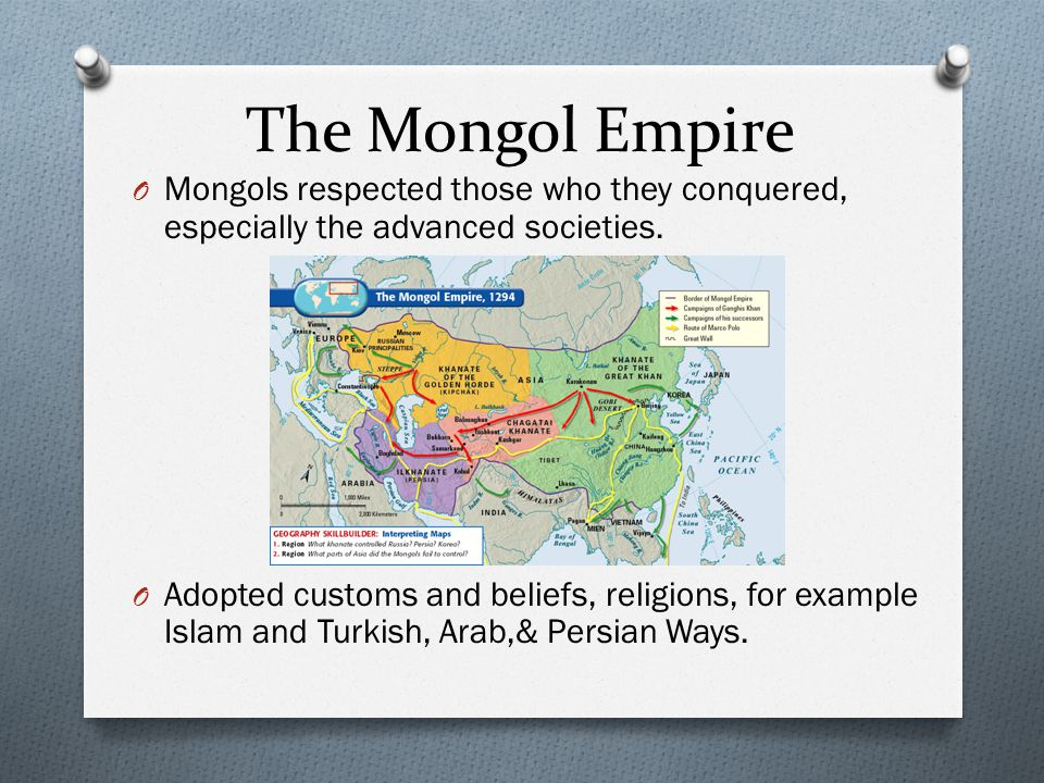 The Mongol Empire O Mongols respected those who they conquered, especially the advanced societies. O Adopted customs and beliefs, religions, for examp
