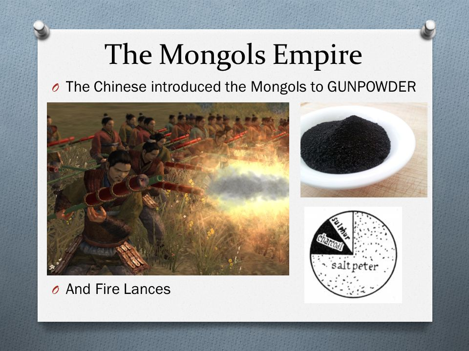 The Mongols Empire O The Chinese introduced the Mongols to GUNPOWDER O And Fire Lances