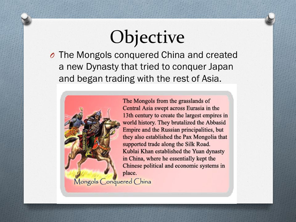 Objective O The Mongols conquered China and created a new Dynasty that tried to conquer Japan and began trading with the rest of Asia.