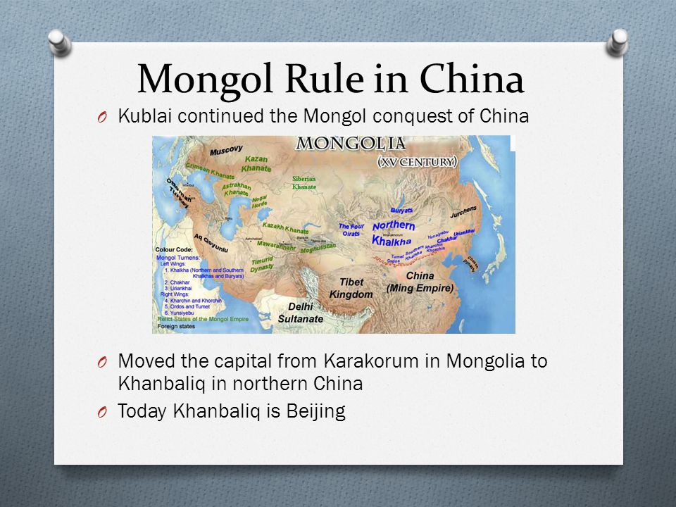 Mongol Rule in China O Kublai continued the Mongol conquest of China O Moved the capital from Karakorum in Mongolia to Khanbaliq in northern China O T